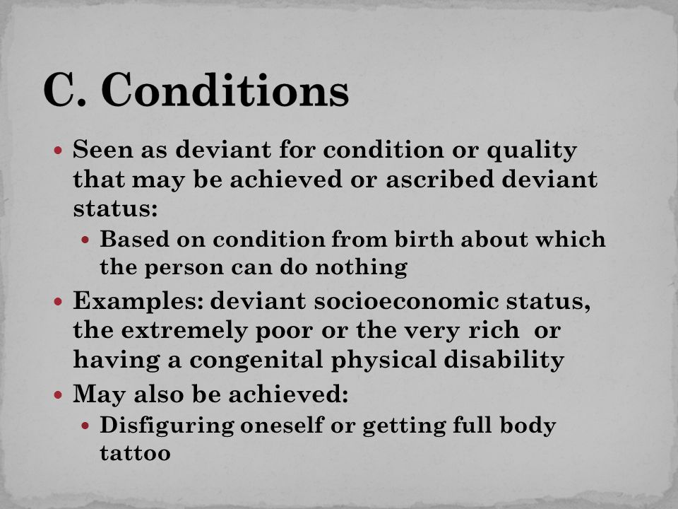 Seen as deviant for condition or quality that may be achieved or ascribed deviant status: Based on condition from birth about which the person can do nothing Examples: deviant socioeconomic status, the extremely poor or the very rich or having a congenital physical disability May also be achieved: Disfiguring oneself or getting full body tattoo
