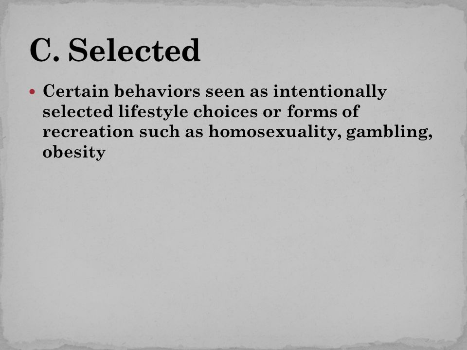 Certain behaviors seen as intentionally selected lifestyle choices or forms of recreation such as homosexuality, gambling, obesity