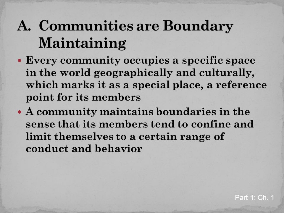 Every community occupies a specific space in the world geographically and culturally, which marks it as a special place, a reference point for its members A community maintains boundaries in the sense that its members tend to confine and limit themselves to a certain range of conduct and behavior Part 1: Ch.