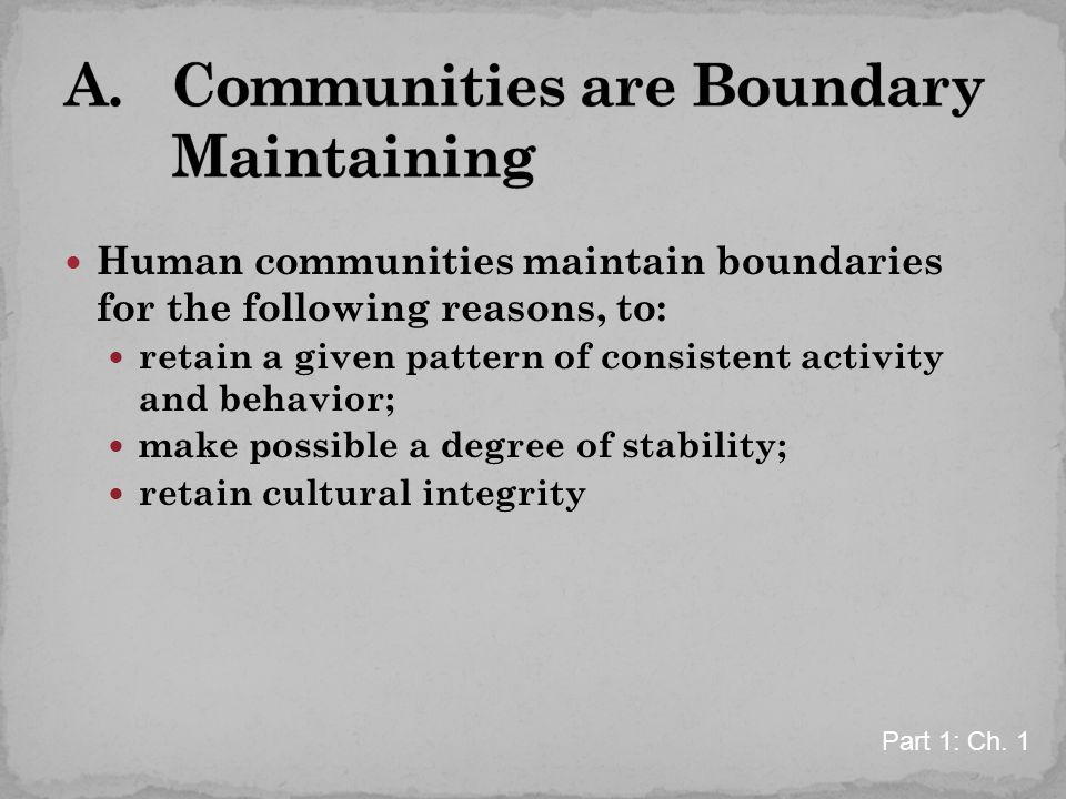 Human communities maintain boundaries for the following reasons, to: retain a given pattern of consistent activity and behavior; make possible a degree of stability; retain cultural integrity Part 1: Ch.