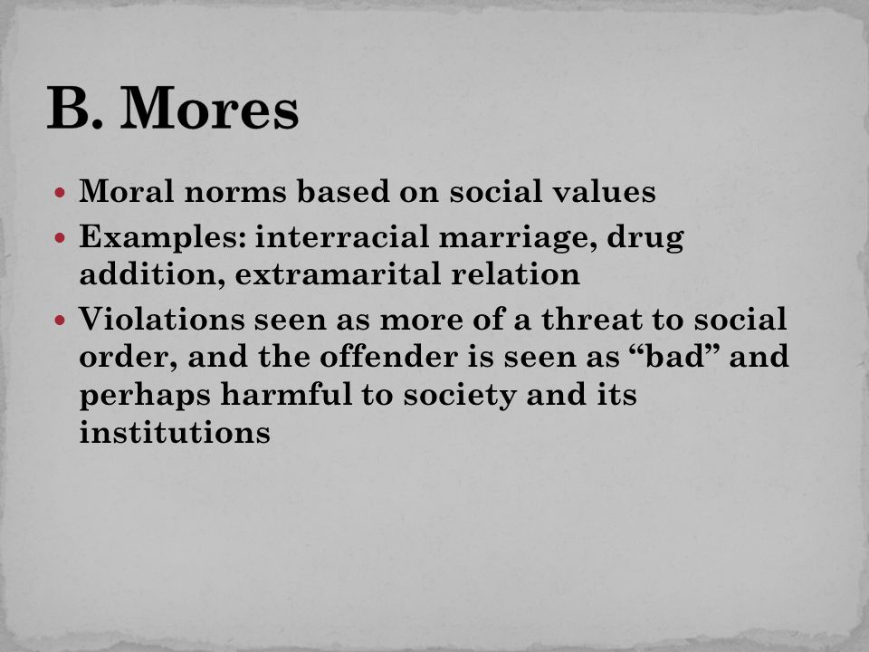 Moral norms based on social values Examples: interracial marriage, drug addition, extramarital relation Violations seen as more of a threat to social order, and the offender is seen as bad and perhaps harmful to society and its institutions