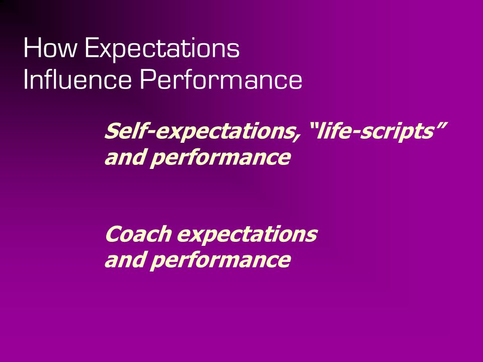"How Expectations Influence Performance Self-expectations, ""life-scripts"" and performance Coach expectations and performance"