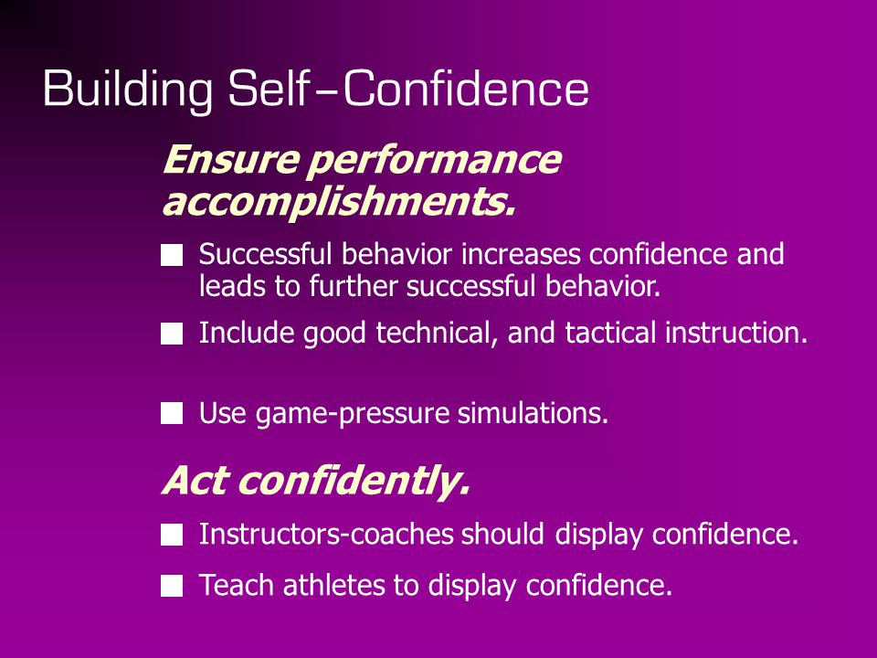 Building Self–Confidence Ensure performance accomplishments. Successful behavior increases confidence and leads to further successful behavior. Includ