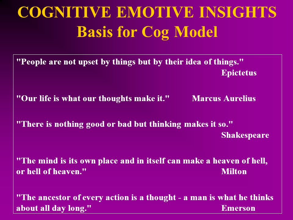 COGNITIVE EMOTIVE INSIGHTS Basis for Cog Model People are not upset by things but by their idea of things. Epictetus Our life is what our thoughts make it. Marcus Aurelius There is nothing good or bad but thinking makes it so. Shakespeare The mind is its own place and in itself can make a heaven of hell, or hell of heaven. Milton The ancestor of every action is a thought - a man is what he thinks about all day long. Emerson