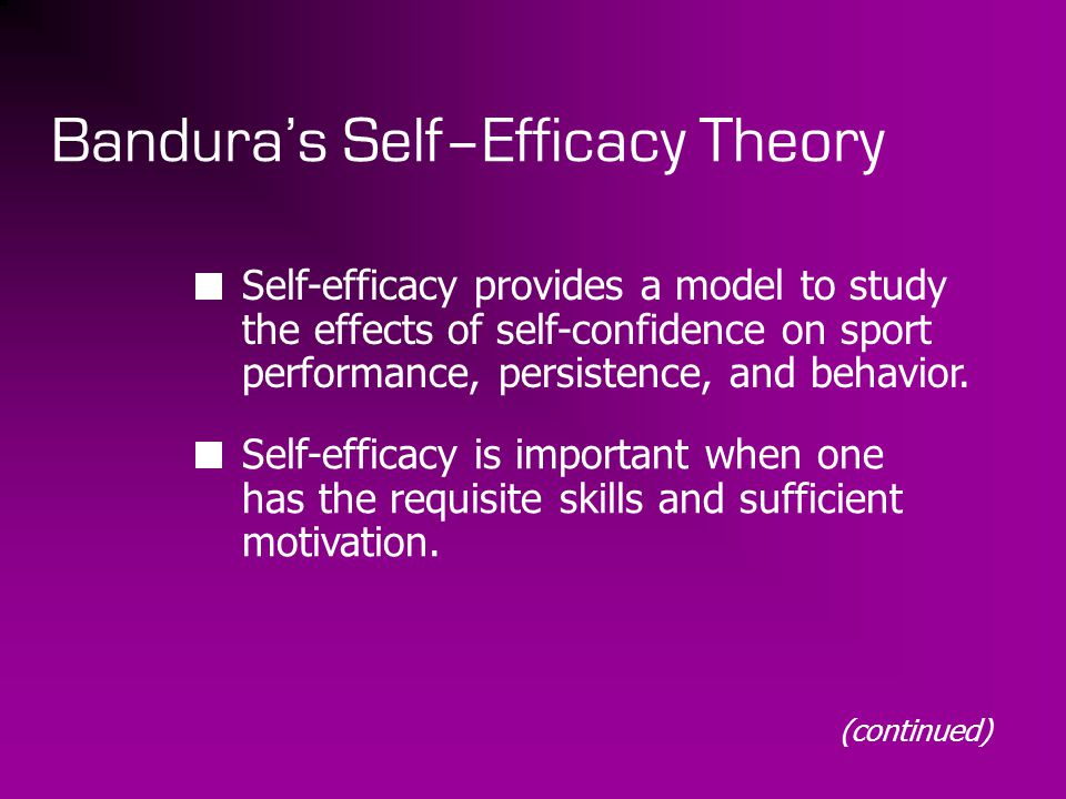 Bandura's Self–Efficacy Theory Self-efficacy provides a model to study the effects of self-confidence on sport performance, persistence, and behavior.