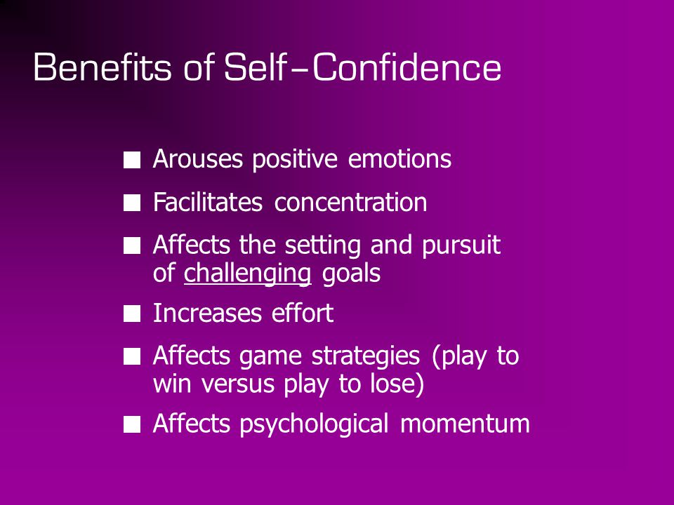 Benefits of Self–Confidence Arouses positive emotions Facilitates concentration Affects the setting and pursuit of challenging goals Increases effort Affects game strategies (play to win versus play to lose) Affects psychological momentum