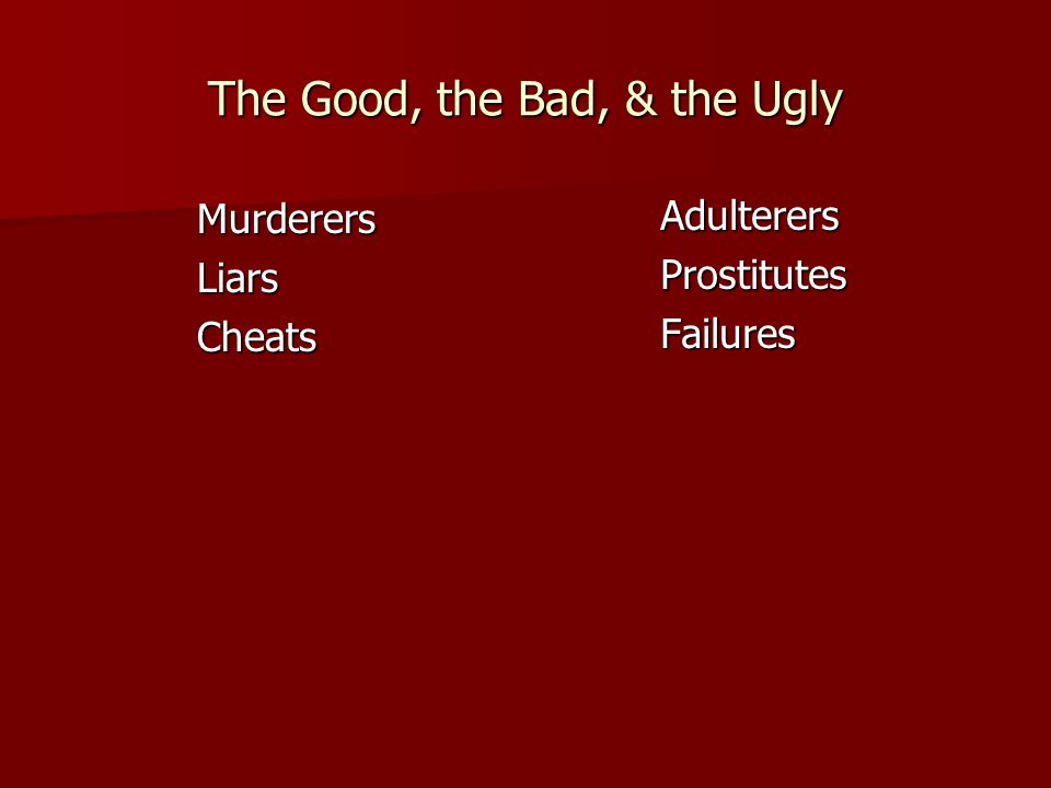 The Good, the Bad, & the Ugly MurderersLiarsCheats AdulterersProstitutesFailures