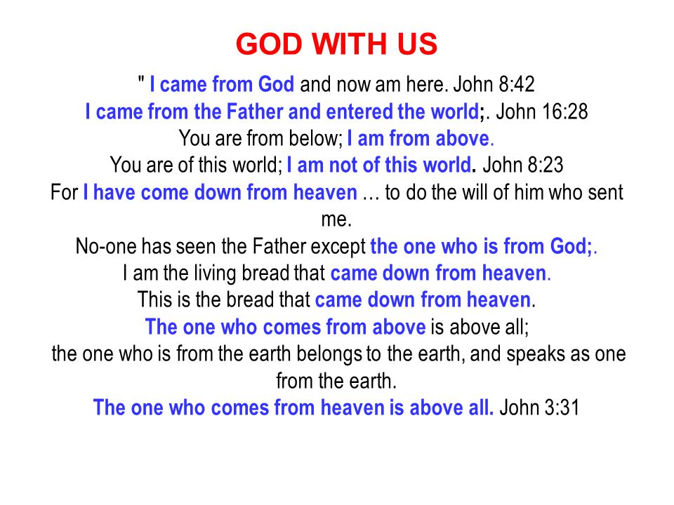 I came from God and now am here. John 8:42 I came from the Father and entered the world;.