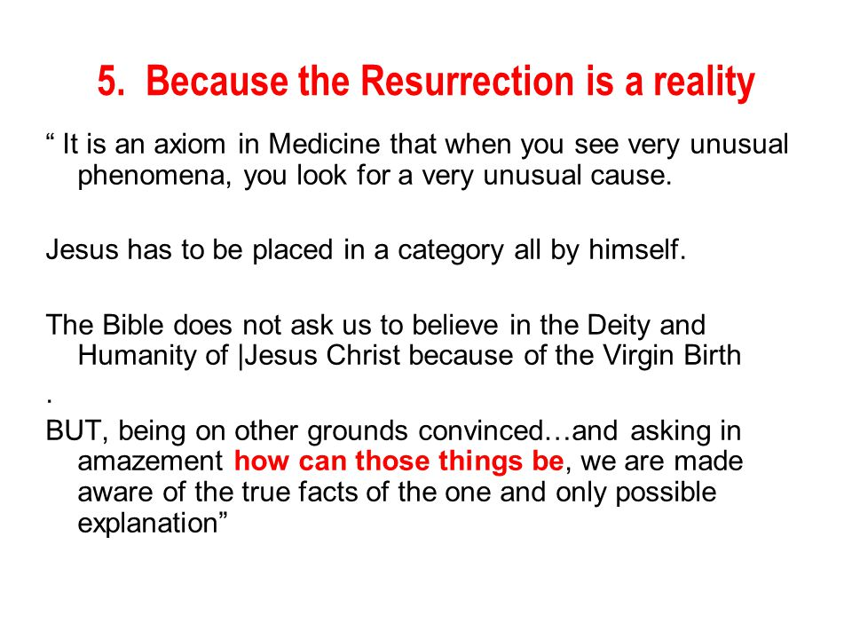 "5. Because the Resurrection is a reality "" It is an axiom in Medicine that when you see very unusual phenomena, you look for a very unusual cause. Jes"