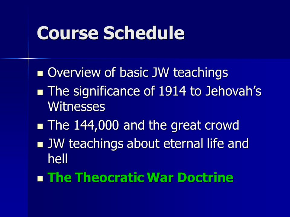 Course Schedule Overview of basic JW teachings Overview of basic JW teachings The significance of 1914 to Jehovah's Witnesses The significance of 1914 to Jehovah's Witnesses The 144,000 and the great crowd The 144,000 and the great crowd JW teachings about eternal life and hell JW teachings about eternal life and hell The Theocratic War Doctrine The Theocratic War Doctrine