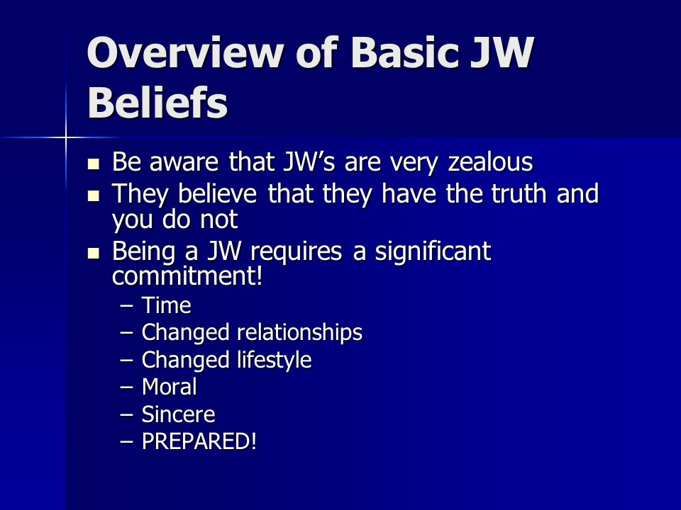 Overview of Basic JW Beliefs Be aware that JW's are very zealous Be aware that JW's are very zealous They believe that they have the truth and you do not They believe that they have the truth and you do not Being a JW requires a significant commitment.