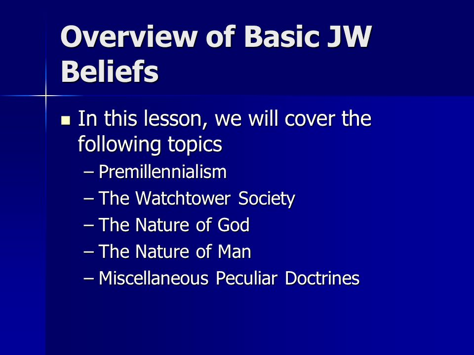 Overview of Basic JW Beliefs In this lesson, we will cover the following topics In this lesson, we will cover the following topics –Premillennialism –The Watchtower Society –The Nature of God –The Nature of Man –Miscellaneous Peculiar Doctrines