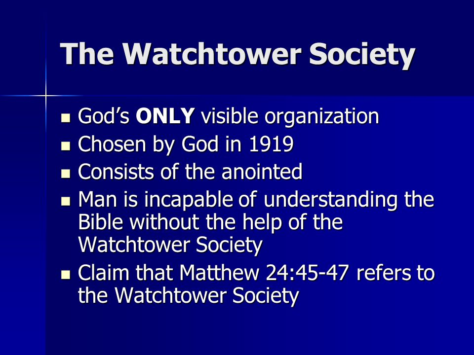 The Watchtower Society God's ONLY visible organization God's ONLY visible organization Chosen by God in 1919 Chosen by God in 1919 Consists of the anointed Consists of the anointed Man is incapable of understanding the Bible without the help of the Watchtower Society Man is incapable of understanding the Bible without the help of the Watchtower Society Claim that Matthew 24:45-47 refers to the Watchtower Society Claim that Matthew 24:45-47 refers to the Watchtower Society