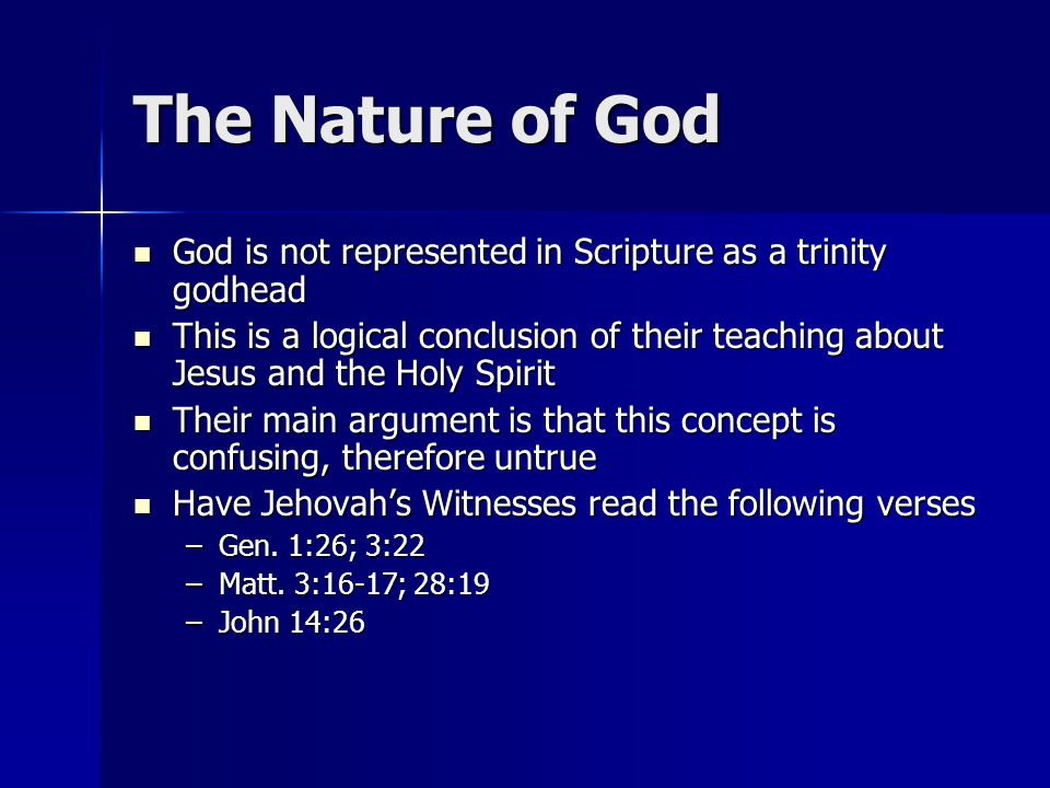 The Nature of God God is not represented in Scripture as a trinity godhead God is not represented in Scripture as a trinity godhead This is a logical conclusion of their teaching about Jesus and the Holy Spirit This is a logical conclusion of their teaching about Jesus and the Holy Spirit Their main argument is that this concept is confusing, therefore untrue Their main argument is that this concept is confusing, therefore untrue Have Jehovah's Witnesses read the following verses Have Jehovah's Witnesses read the following verses –Gen.