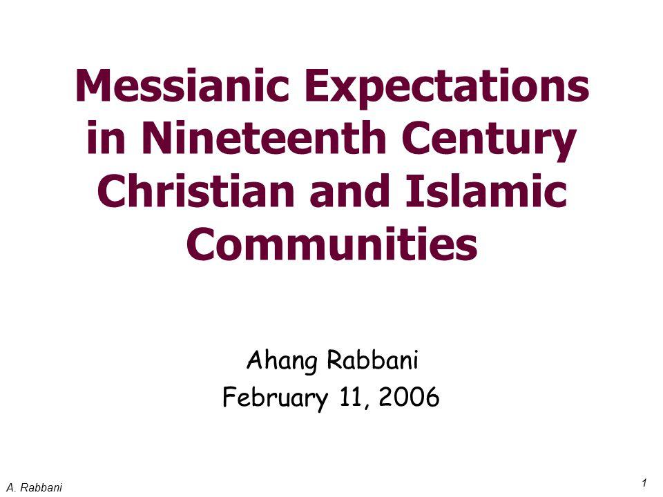 A. Rabbani 1 Messianic Expectations in Nineteenth Century Christian and Islamic Communities Ahang Rabbani February 11, 2006