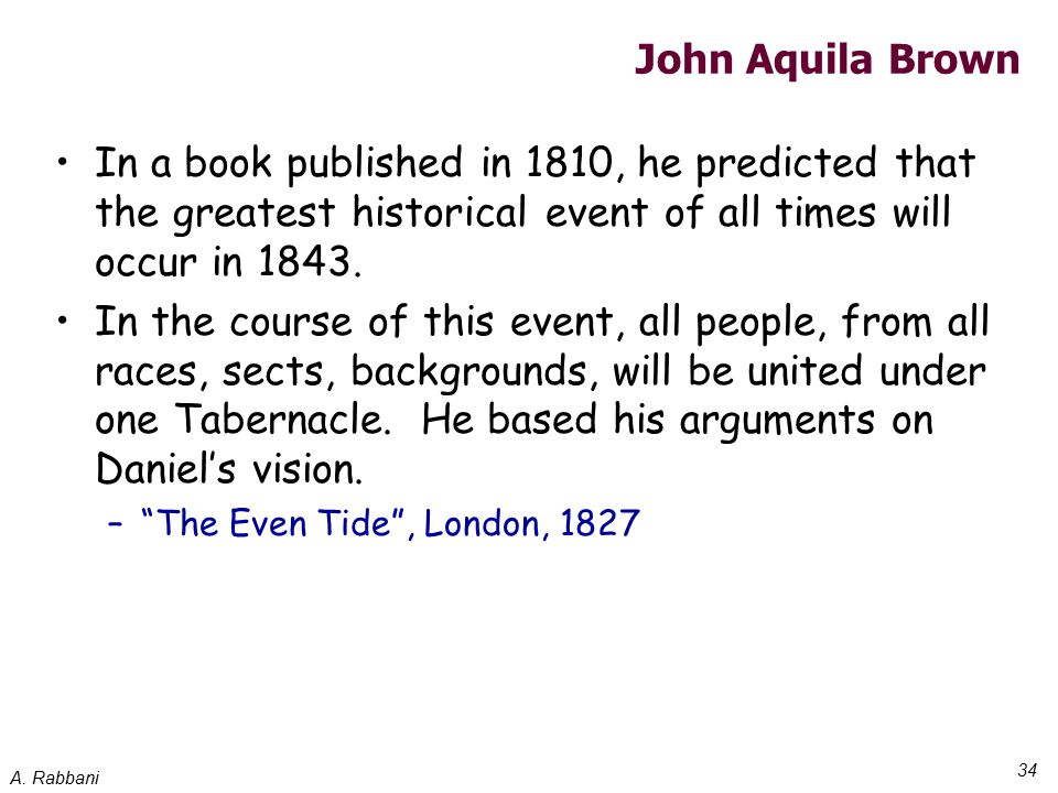 A. Rabbani 34 John Aquila Brown In a book published in 1810, he predicted that the greatest historical event of all times will occur in 1843. In the c