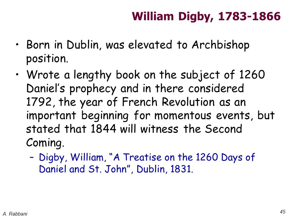 A. Rabbani 45 William Digby, 1783-1866 Born in Dublin, was elevated to Archbishop position. Wrote a lengthy book on the subject of 1260 Daniel's proph
