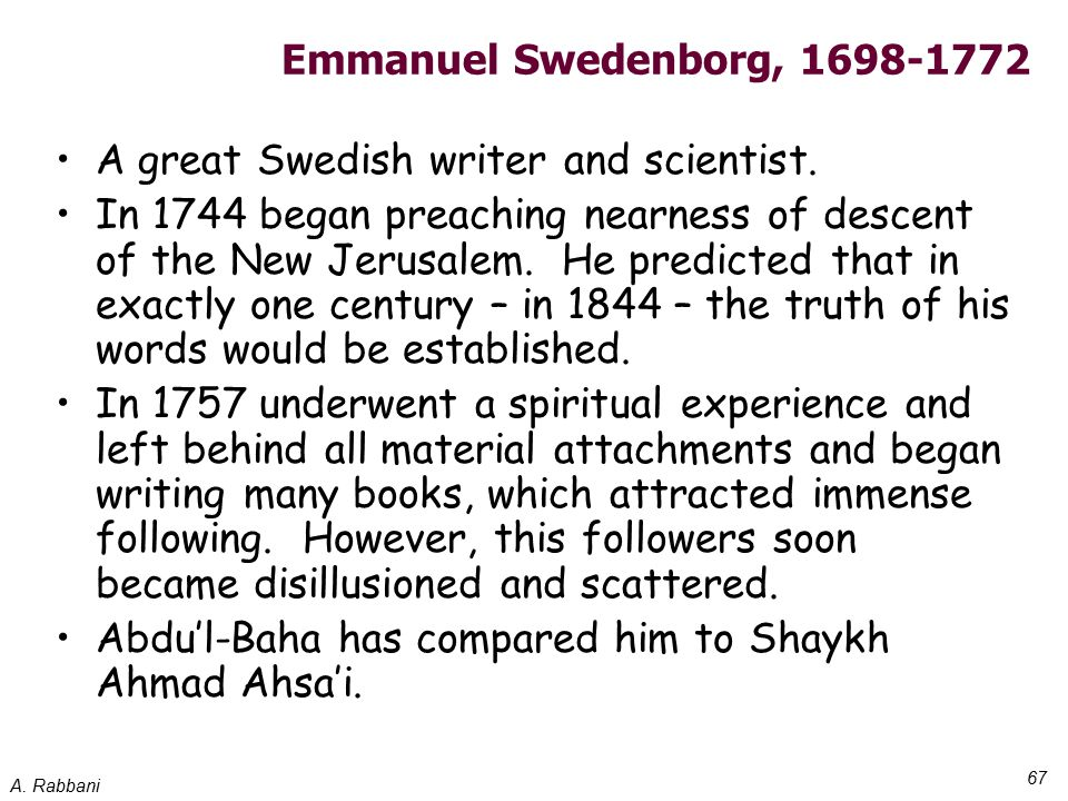 A. Rabbani 67 Emmanuel Swedenborg, 1698-1772 A great Swedish writer and scientist. In 1744 began preaching nearness of descent of the New Jerusalem. H