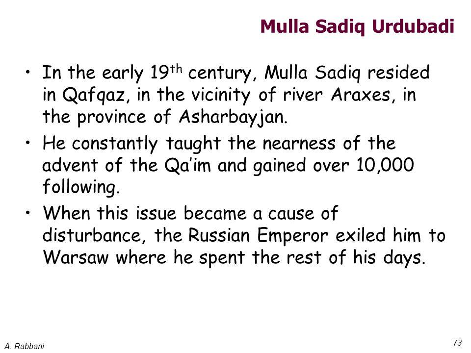 A. Rabbani 73 Mulla Sadiq Urdubadi In the early 19 th century, Mulla Sadiq resided in Qafqaz, in the vicinity of river Araxes, in the province of Asha