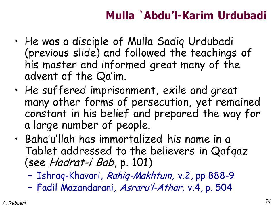 A. Rabbani 74 Mulla `Abdu'l-Karim Urdubadi He was a disciple of Mulla Sadiq Urdubadi (previous slide) and followed the teachings of his master and inf