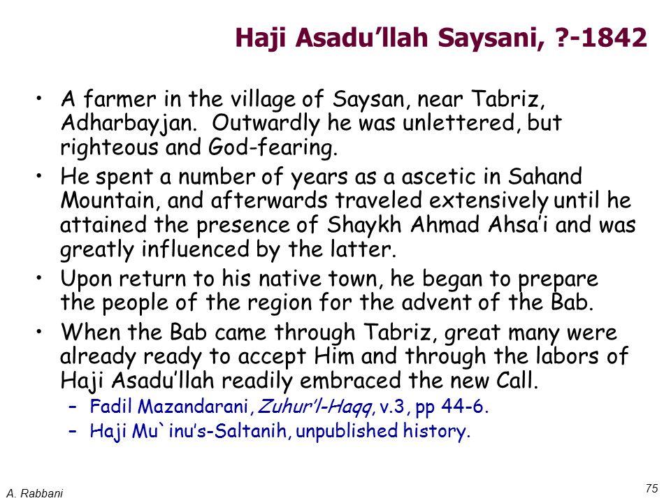 A. Rabbani 75 Haji Asadu'llah Saysani, ?-1842 A farmer in the village of Saysan, near Tabriz, Adharbayjan. Outwardly he was unlettered, but righteous
