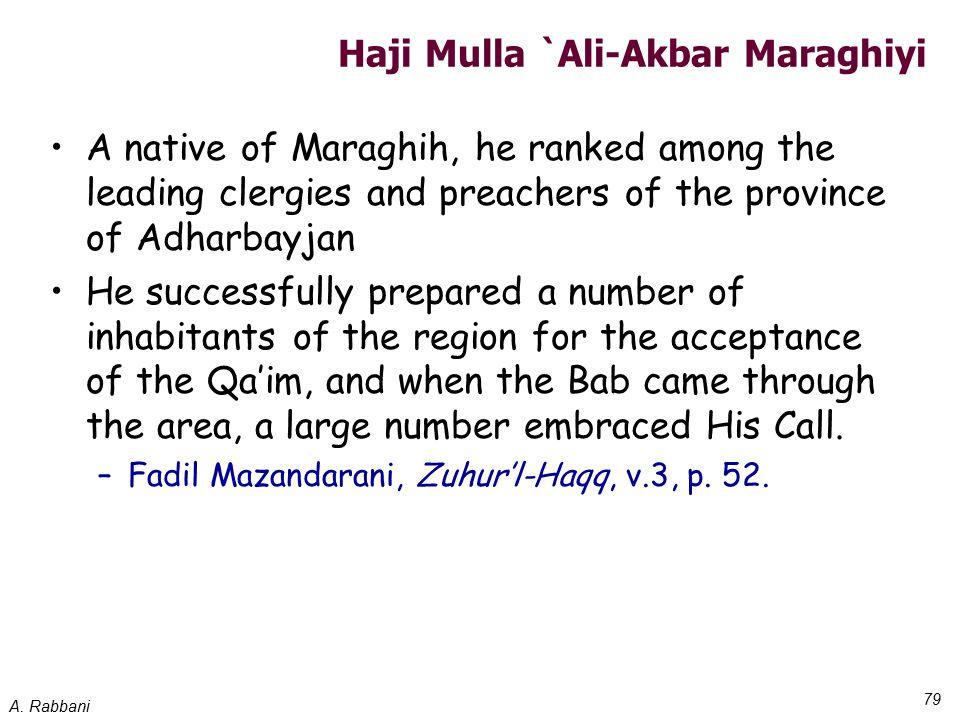 A. Rabbani 79 Haji Mulla `Ali-Akbar Maraghiyi A native of Maraghih, he ranked among the leading clergies and preachers of the province of Adharbayjan