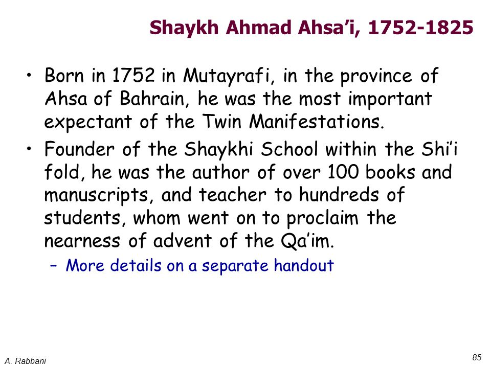 A. Rabbani 85 Shaykh Ahmad Ahsa'i, 1752-1825 Born in 1752 in Mutayrafi, in the province of Ahsa of Bahrain, he was the most important expectant of the