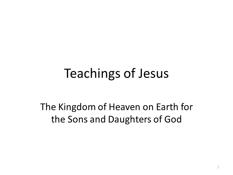 Teachings of Jesus The Kingdom of Heaven on Earth for the Sons and Daughters of God 1