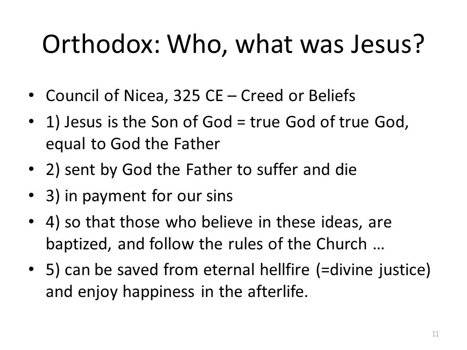 Orthodox: Who, what was Jesus? Council of Nicea, 325 CE – Creed or Beliefs 1) Jesus is the Son of God = true God of true God, equal to God the Father
