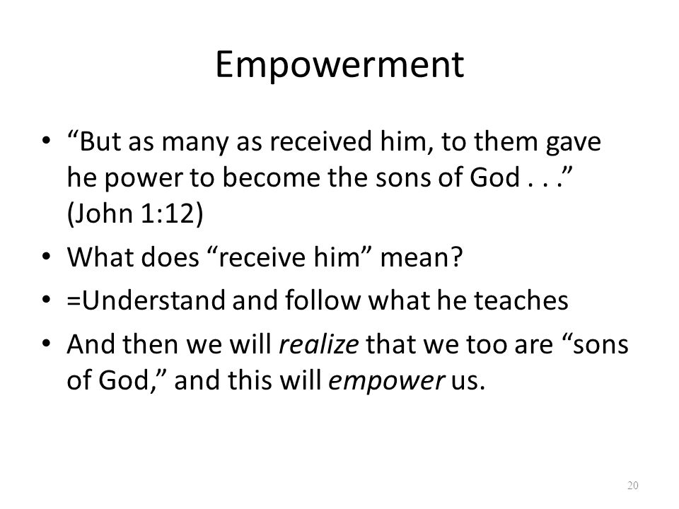 """Empowerment """"But as many as received him, to them gave he power to become the sons of God..."""" (John 1:12) What does """"receive him"""" mean? =Understand an"""