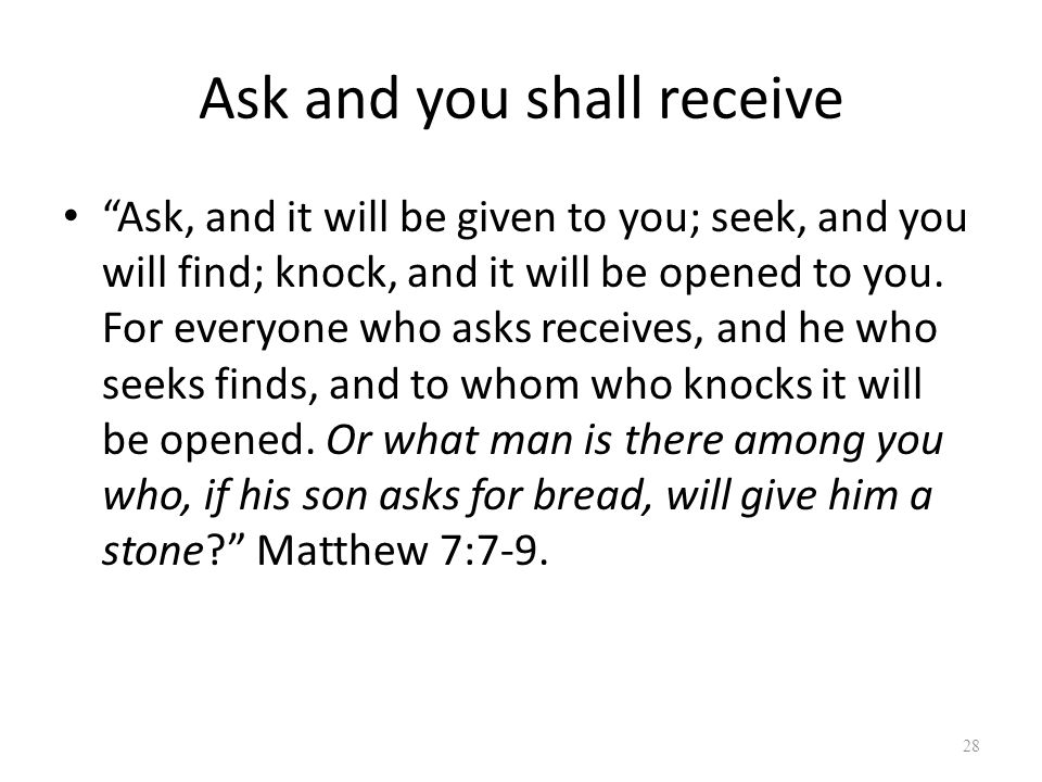 """Ask and you shall receive """"Ask, and it will be given to you; seek, and you will find; knock, and it will be opened to you. For everyone who asks recei"""