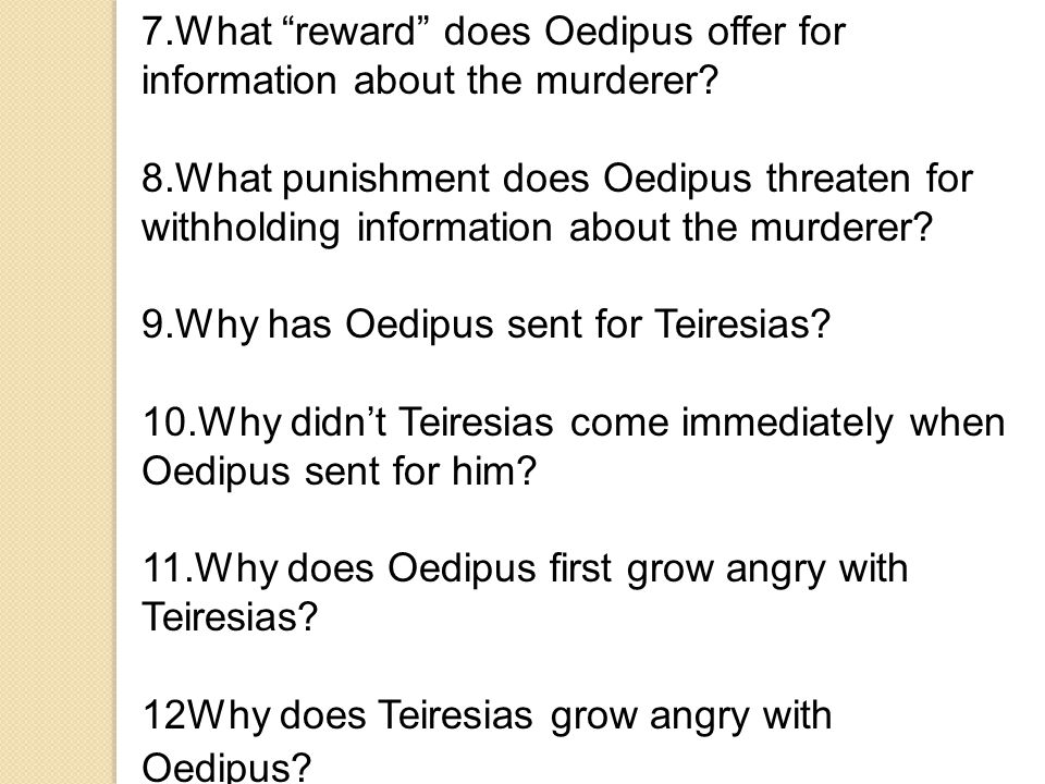 "7.What ""reward"" does Oedipus offer for information about the murderer? 8.What punishment does Oedipus threaten for withholding information about the m"