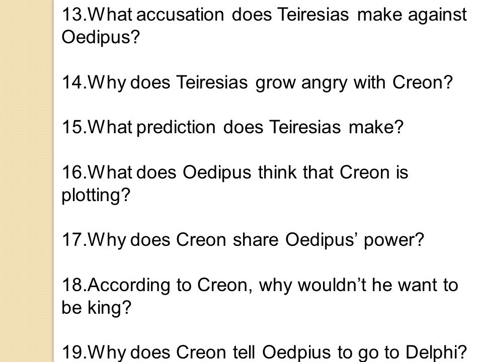 13.What accusation does Teiresias make against Oedipus? 14.Why does Teiresias grow angry with Creon? 15.What prediction does Teiresias make? 16.What d