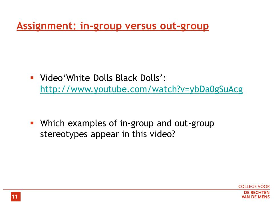 11 Assignment: in-group versus out-group  Video'White Dolls Black Dolls': http://www.youtube.com/watch v=ybDa0gSuAcg http://www.youtube.com/watch v=ybDa0gSuAcg  Which examples of in-group and out-group stereotypes appear in this video
