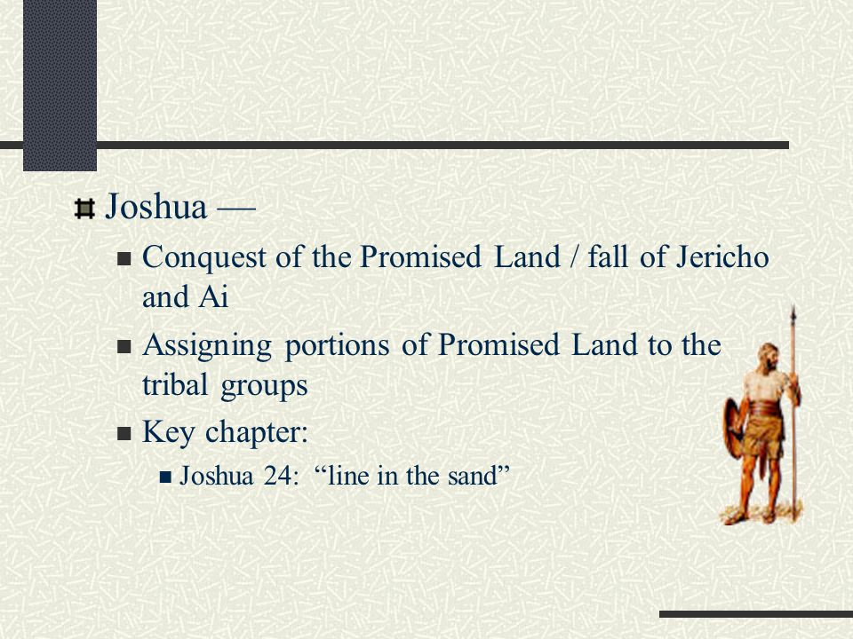 Joshua — Conquest of the Promised Land / fall of Jericho and Ai Assigning portions of Promised Land to the tribal groups Key chapter: Joshua 24: line in the sand