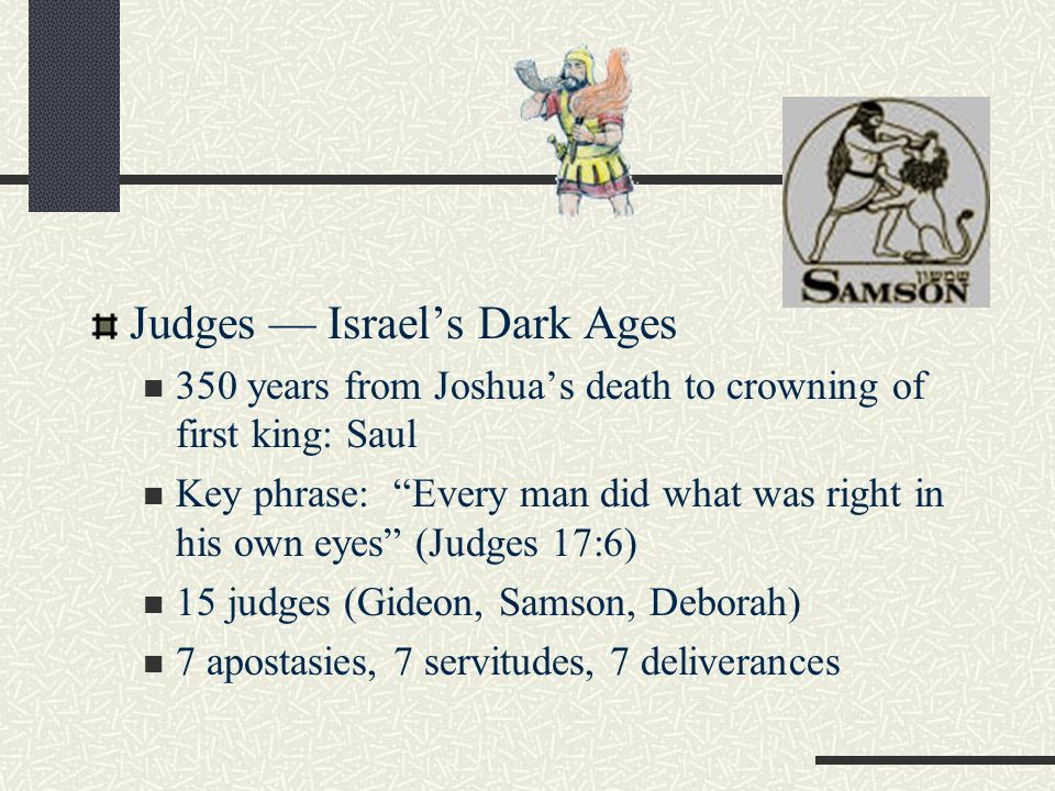 Judges — Israel's Dark Ages 350 years from Joshua's death to crowning of first king: Saul Key phrase: Every man did what was right in his own eyes (Judges 17:6) 15 judges (Gideon, Samson, Deborah) 7 apostasies, 7 servitudes, 7 deliverances