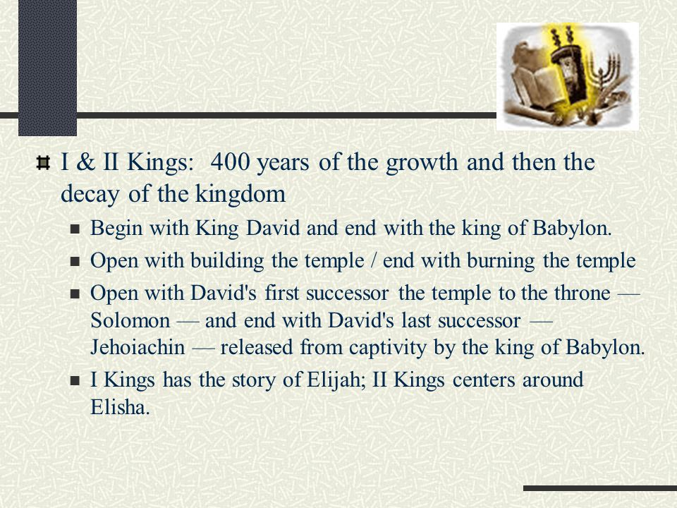 I & II Kings: 400 years of the growth and then the decay of the kingdom Begin with King David and end with the king of Babylon.