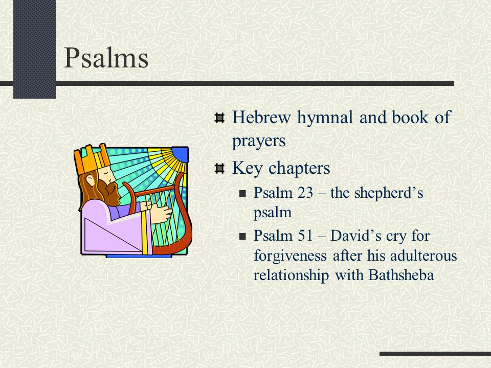 Psalms Hebrew hymnal and book of prayers Key chapters Psalm 23 – the shepherd's psalm Psalm 51 – David's cry for forgiveness after his adulterous relationship with Bathsheba