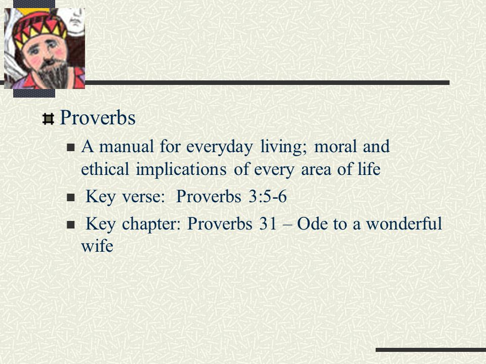 Proverbs A manual for everyday living; moral and ethical implications of every area of life Key verse: Proverbs 3:5-6 Key chapter: Proverbs 31 – Ode to a wonderful wife