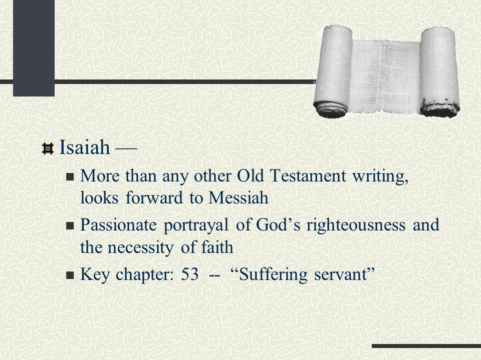 Isaiah — More than any other Old Testament writing, looks forward to Messiah Passionate portrayal of God's righteousness and the necessity of faith Key chapter: 53 -- Suffering servant
