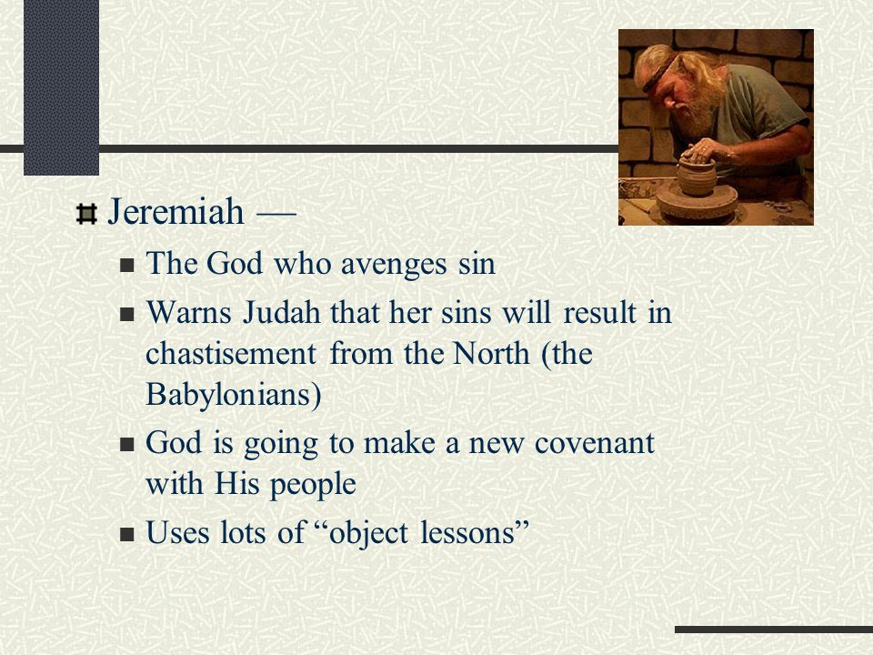 Jeremiah — The God who avenges sin Warns Judah that her sins will result in chastisement from the North (the Babylonians) God is going to make a new covenant with His people Uses lots of object lessons