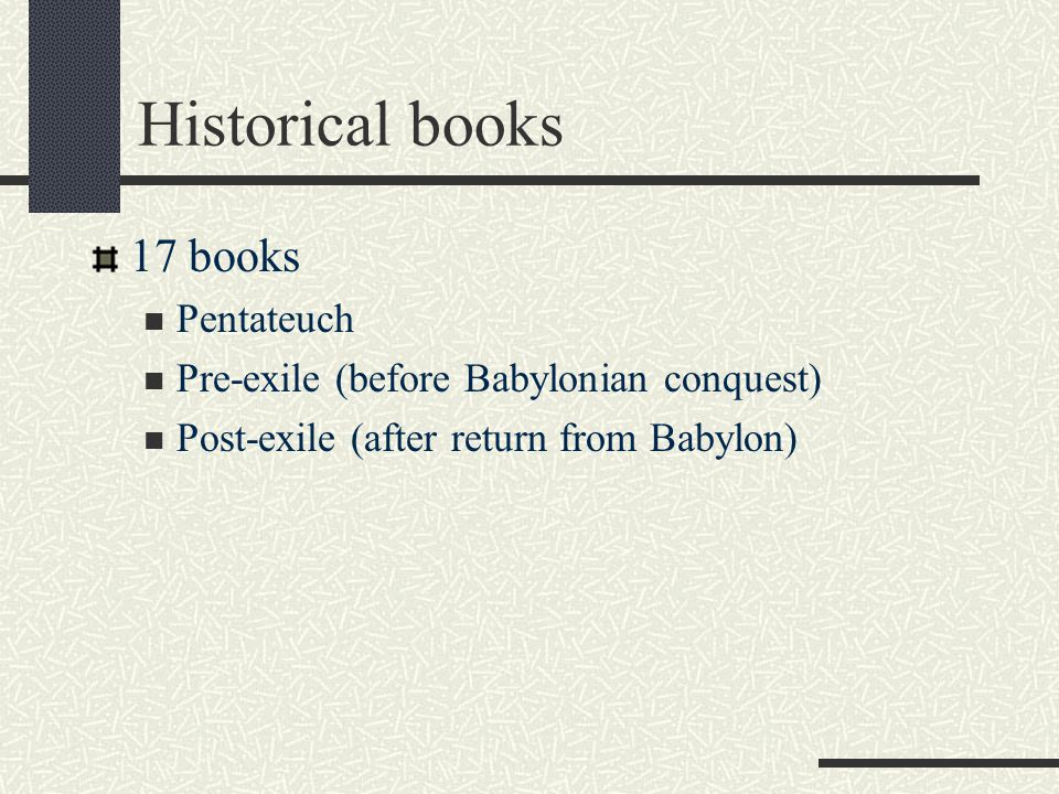 Historical books 17 books Pentateuch Pre-exile (before Babylonian conquest) Post-exile (after return from Babylon)