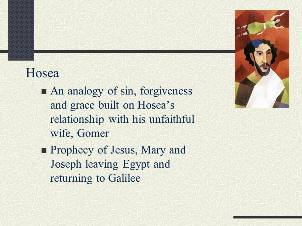 Hosea An analogy of sin, forgiveness and grace built on Hosea's relationship with his unfaithful wife, Gomer Prophecy of Jesus, Mary and Joseph leaving Egypt and returning to Galilee