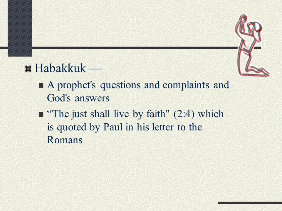 Habakkuk — A prophet s questions and complaints and God s answers The just shall live by faith (2:4) which is quoted by Paul in his letter to the Romans