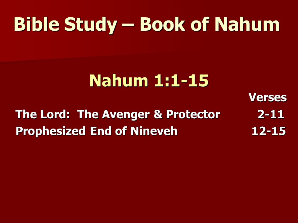 Bible Study – Book of Nahum Nahum 1:1-15 Verses Verses The Lord: The Avenger & Protector 2-11 Prophesized End of Nineveh 12-15