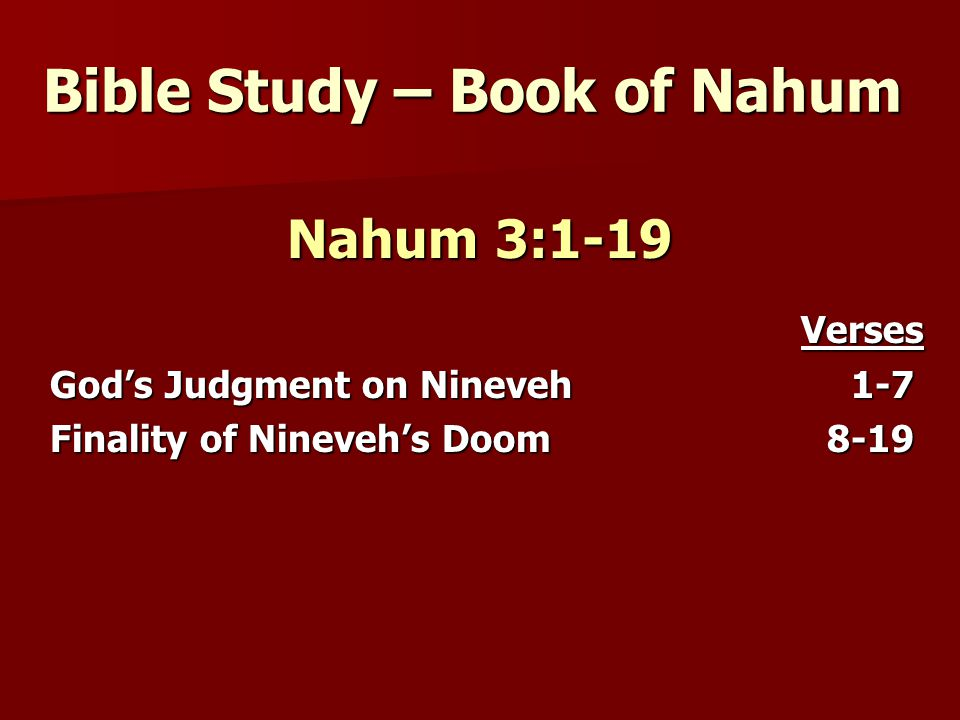 Bible Study – Book of Nahum Nahum 3:1-19 Verses Verses God's Judgment on Nineveh 1-7 Finality of Nineveh's Doom 8-19
