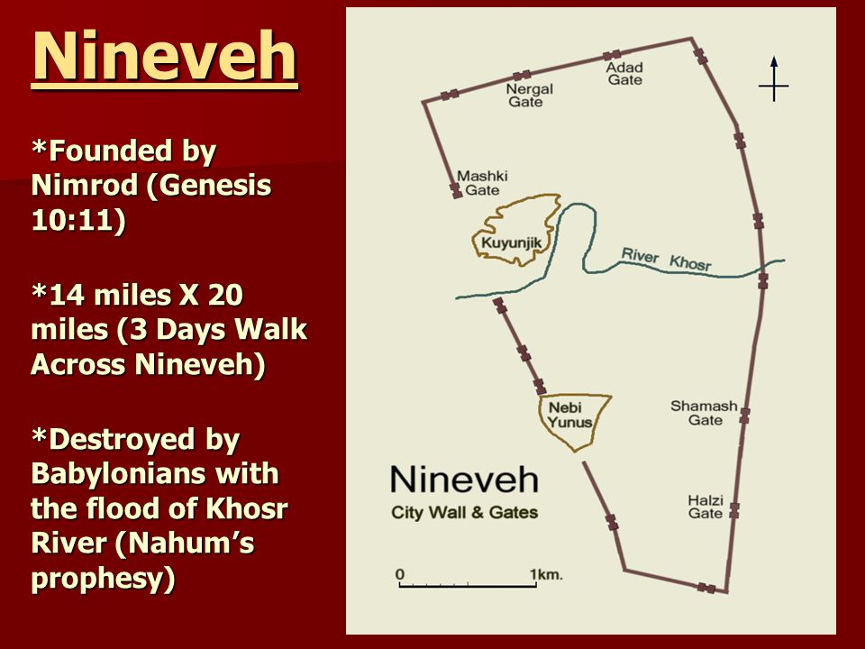 Nineveh *Founded by Nimrod (Genesis 10:11) *14 miles X 20 miles (3 Days Walk Across Nineveh) *Destroyed by Babylonians with the flood of Khosr River (Nahum's prophesy)