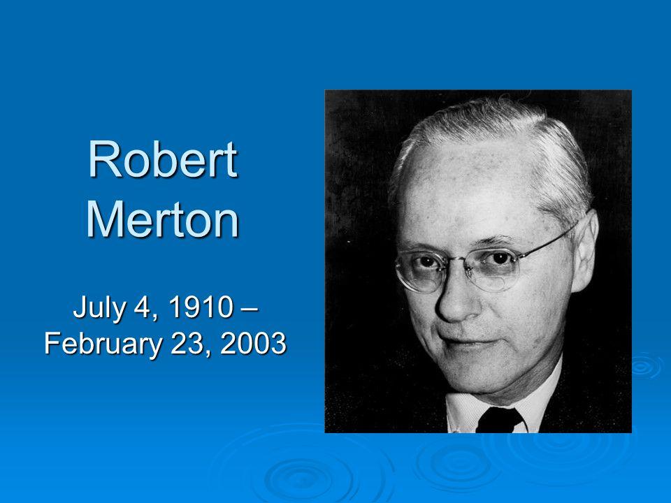 Robert Merton July 4, 1910 – February 23, 2003