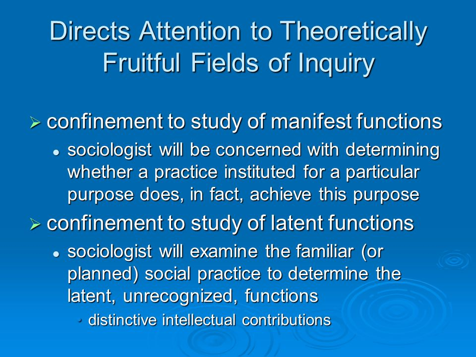 Directs Attention to Theoretically Fruitful Fields of Inquiry  confinement to study of manifest functions sociologist will be concerned with determining whether a practice instituted for a particular purpose does, in fact, achieve this purpose sociologist will be concerned with determining whether a practice instituted for a particular purpose does, in fact, achieve this purpose  confinement to study of latent functions sociologist will examine the familiar (or planned) social practice to determine the latent, unrecognized, functions sociologist will examine the familiar (or planned) social practice to determine the latent, unrecognized, functions distinctive intellectual contributionsdistinctive intellectual contributions