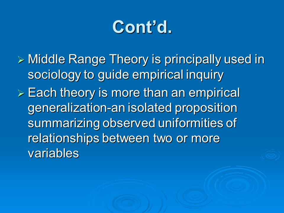 Cont'd.  Middle Range Theory is principally used in sociology to guide empirical inquiry  Each theory is more than an empirical generalization-an is